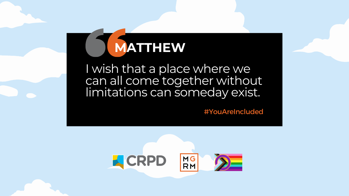 I wish that a place where we can all come together without limitations can someday exist.Matthew