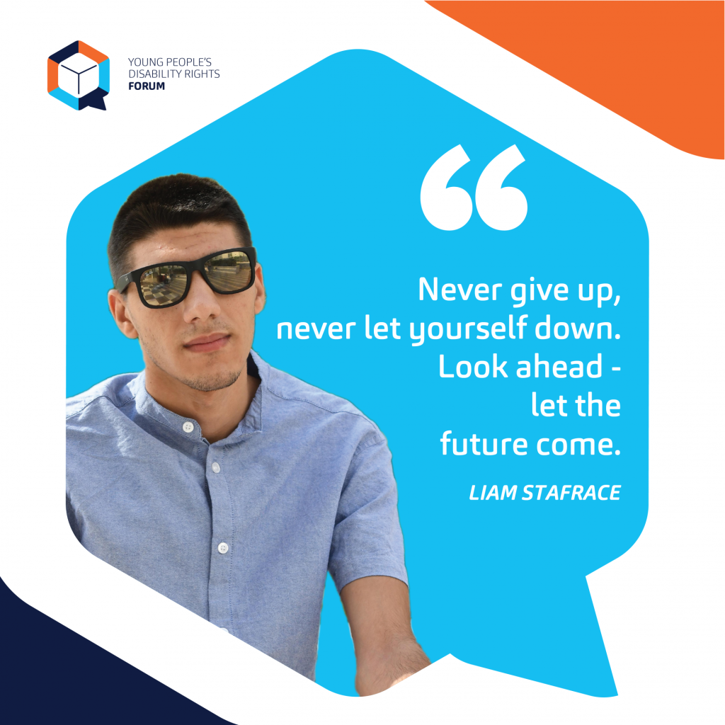 Never give up, never let yourself down. Look ahead - let the future come. Liam Stafrace