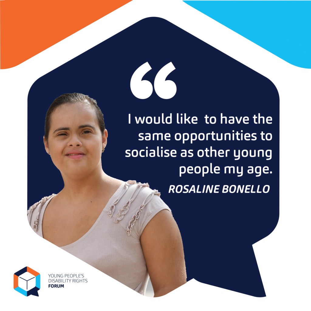 I would like to have the same opportunities to socialise as other young people my age. Rosaline Bonello